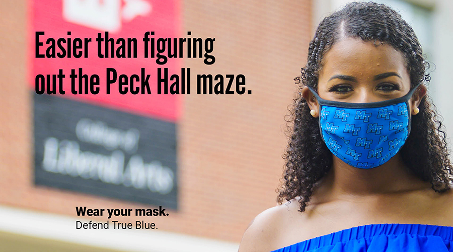 "An MTSU student wears a mask outside the Peck Hall academic building to protect herself and others from potential COVID-19 exposure in this ""Defend True Blue"" promotional image. Each image created by the fall 2020 School of Journalism and Strategic Media student public relations and advertising campaign and used in yard signs, bus shelters and digital screens scattered across campus as well as in videos and on social media, has a different MTSU-specific one-liner to encourage other students to wear their masks on campus. The campaign slogan,  ""Wear Your Mask. Defend True Blue,"" is part of each image. (MTSU photo by Andy Heidt)"