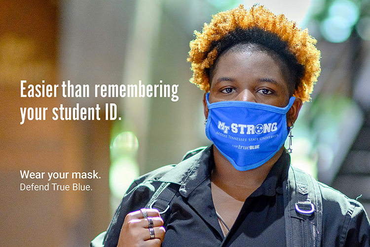 "MTSU senior T. Chism, an advertising major from Brentwood, Tennessee, wears a mask in this ""Defend True Blue"" promotional image to encourage other students to wear their masks on campus. Each image created by the fall 2020 School of Journalism and Strategic Media student public relations and advertising campaign is used in different forms across campus and on social media with a different MTSU-specific one-liner. The campaign slogan, ""Wear Your Mask. Defend True Blue,"" is part of each image. (MTSU photo by J. Intintoli)"