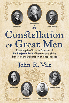 """A Constellation of Great Men: Exploring the Character Sketches of Dr. Benjamin Rush of Pennsylvania of the Signers of the Declaration of Independence,"" by Dr. John R. Vile"