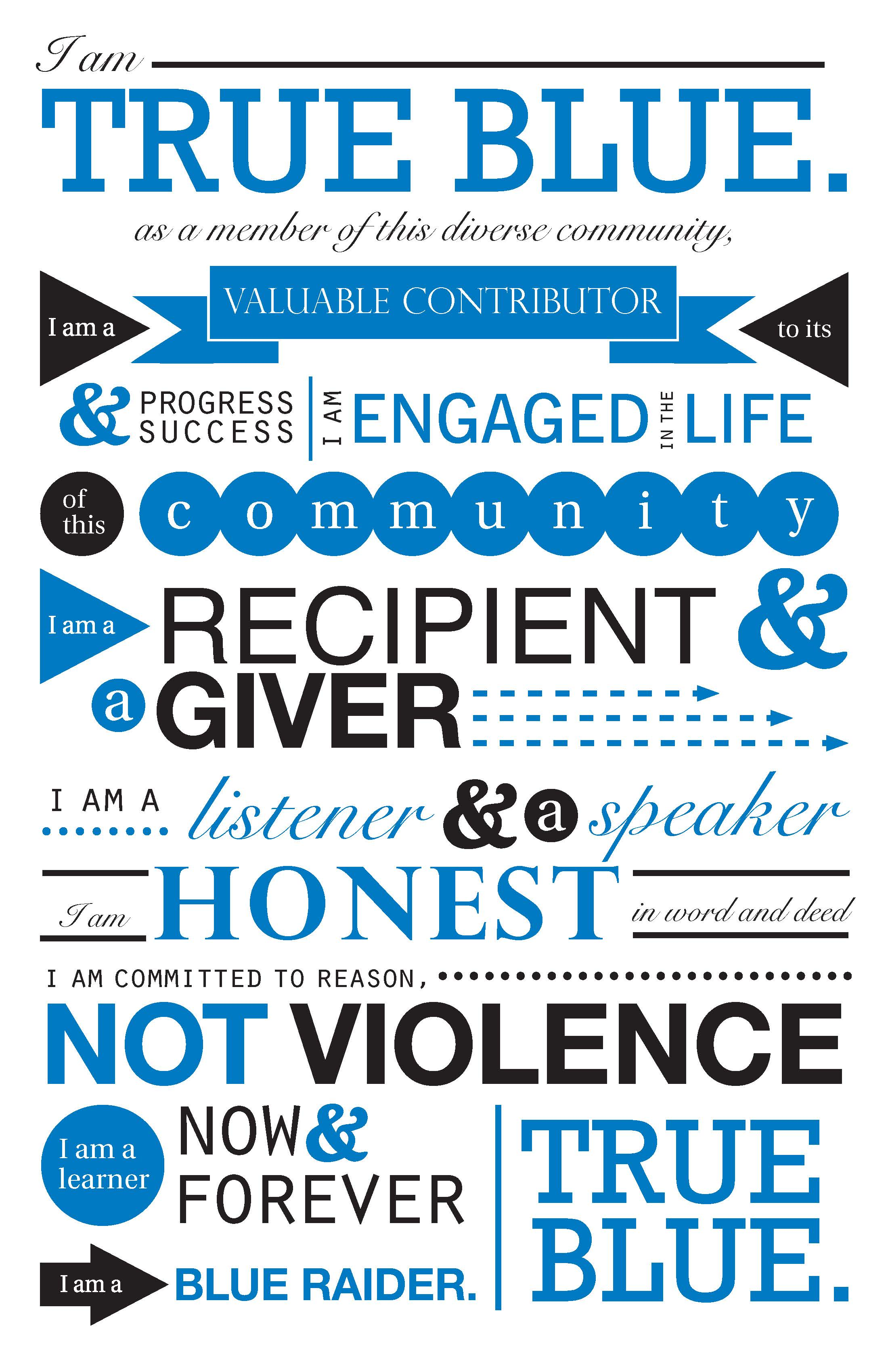 "Stylized poster reading ""I am True Blue. As a member of the diverse community, I am a valuable contributor to its progress and success. I am engaged in the life of this community. I am a recipient and a giver. I am a listener and a speaker. I am honest in word and deed. I am committed to reason, not violence. I am a learner now and forever. I am a Blue Raider. True Blue."