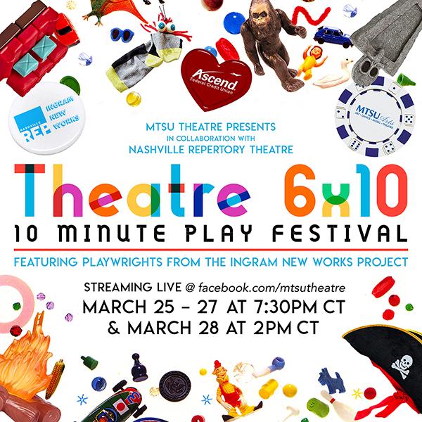 """""""MTSU Theatre 10-Minute Play Festival"""" multicolored promo with text reading """"MTSU Theatre Presents, In Collaboration with Nashville Repertory Theatre, 'MTSU Theatre 6x10: 10-Minute Play Festival,' featuring playwrights from the Ingram New Works Project, streaming live at facebook.com/mtsutheatre March 25-27 at 7:30PM CT & March 28 at 2PM CT."""""""
