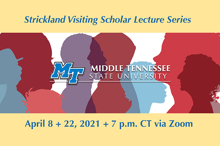 "promo for MTSU's spring 2021 Strickland Visiting Scholar Lecture Series. Image says ""Strickland Visiting Scholar Lecture Series"" in the top panel with the MTSU horizontal logo in the center, all over a graphic depicting profiles of male and female figures in assorted colors."