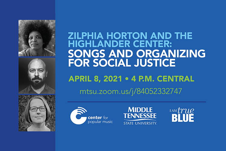 """promo for April 8, 2021, Center for Popular Music panel discussion, via Zoom at 4 p.m. Central, on """"Zilphia Horton and the Highlander Center: Songs and Organizing for Social Justice"""" with guests Ash-Lee Woodard Henderson and Allyn Maxfield-Steele, co-executive directors of the historic Highlander Research and Education Center in New Market, Tennessee, and author Kim Ruehl ."""