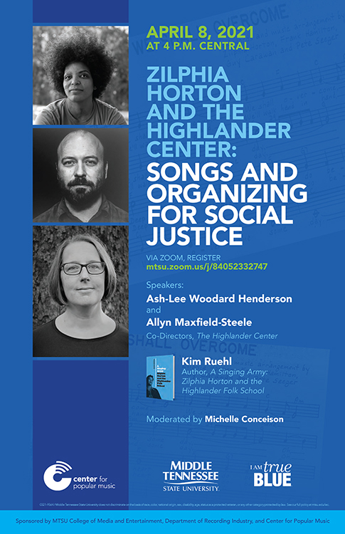 """poster for April 8, 2021, Center for Popular Music panel discussion, via Zoom, on """"Zilphia Horton and the Highlander Center: Songs and Organizing for Social Justice"""" with guests Ash-Lee Woodard Henderson and Allyn Maxfield-Steele, co-executive directors of the historic Highlander Research and Education Center in New Market, Tennessee, and author Kim Ruehl."""