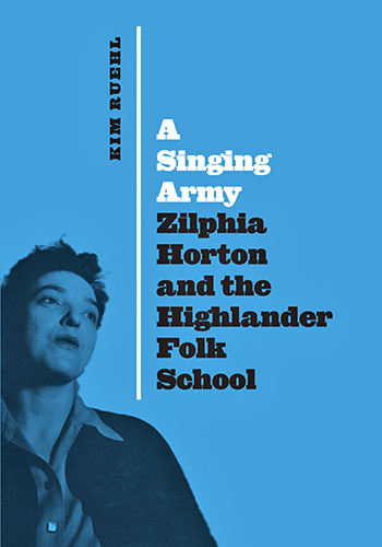 """cover of """"A Singing Army: Zilphia Horton and the Highlander Folk School,"""" a biography by Kim Ruehl"""